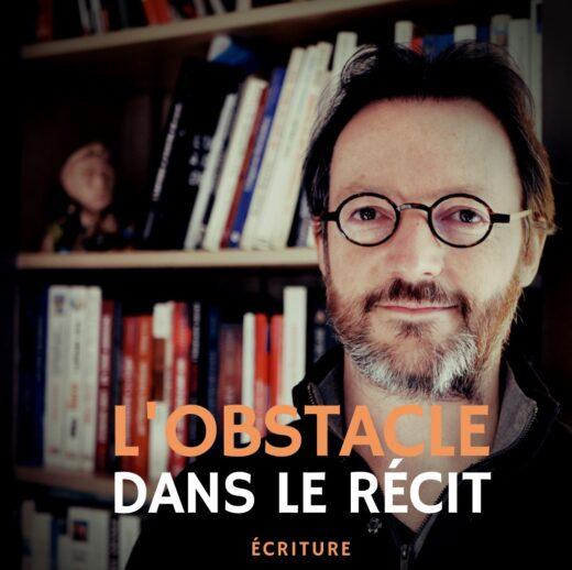 l'obstacle dans le récit - masterclass écriture Samuel Delage